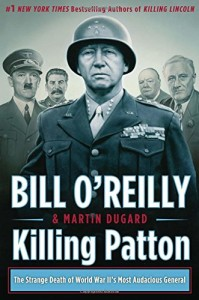 Killing Patton The Strange Death of World War IIs Most Audacious General Bill O Reilly